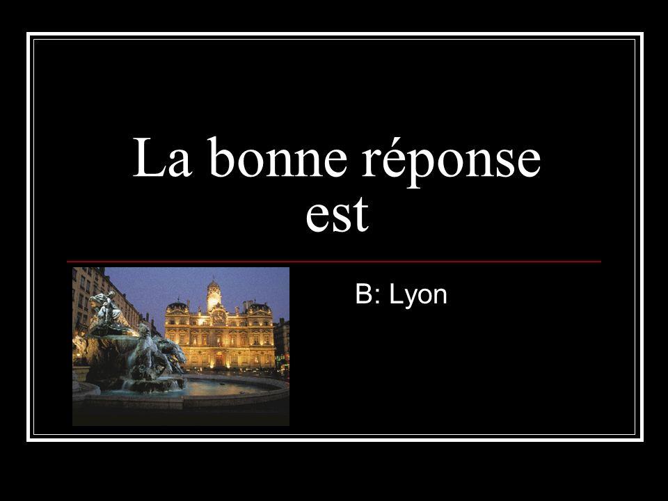 La bonne réponse est B: Lyon
