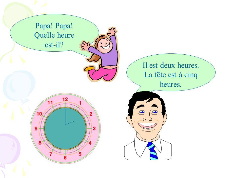 Papa! Papa! Quelle heure est-il? Il est deux heures. La fête est à cinq heures.