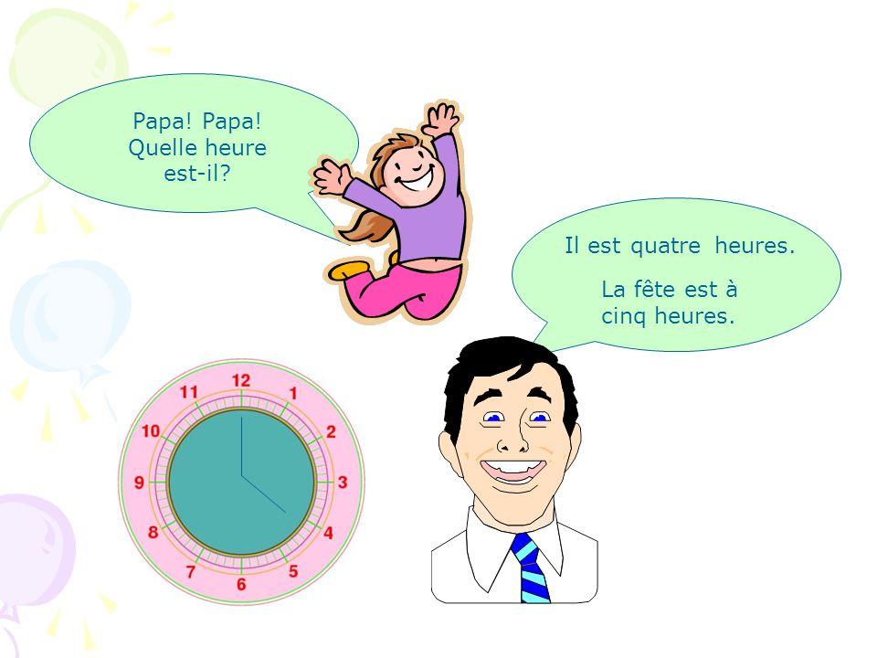 Papa! Papa! Quelle heure est-il Il est heures.trois La fête est à cinq heures.
