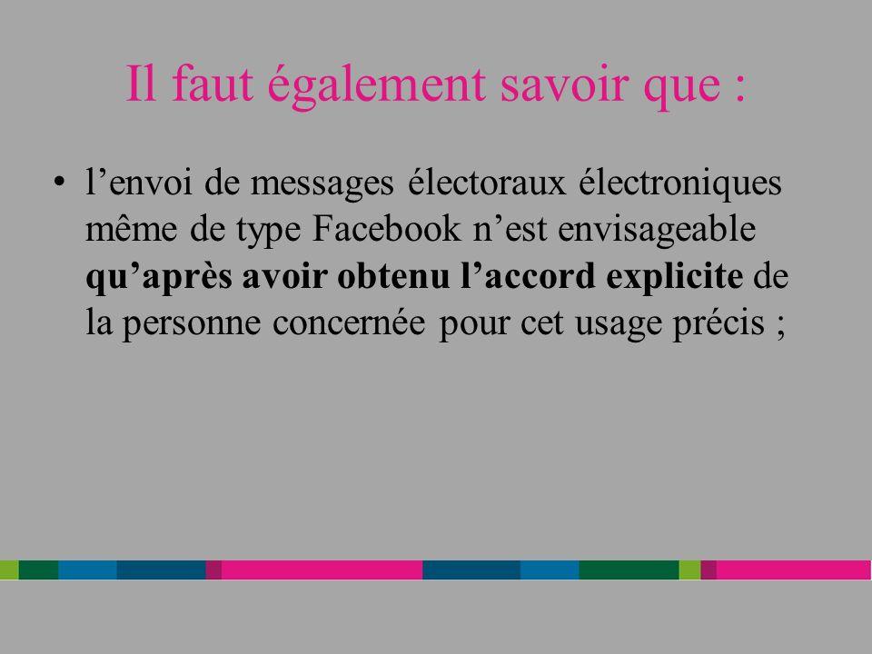 Il faut également savoir que : lenvoi de messages électoraux électroniques même de type Facebook nest envisageable quaprès avoir obtenu laccord explicite de la personne concernée pour cet usage précis ;