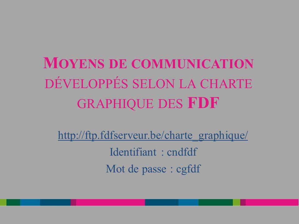 M OYENS DE COMMUNICATION DÉVELOPPÉS SELON LA CHARTE GRAPHIQUE DES FDF http://ftp.fdfserveur.be/charte_graphique/ Identifiant : cndfdf Mot de passe : cgfdf