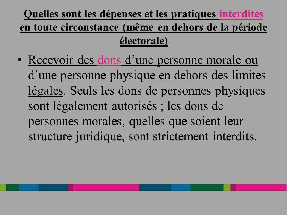 Quelles sont les dépenses et les pratiques interdites en toute circonstance (même en dehors de la période électorale) Recevoir des dons dune personne morale ou dune personne physique en dehors des limites légales.