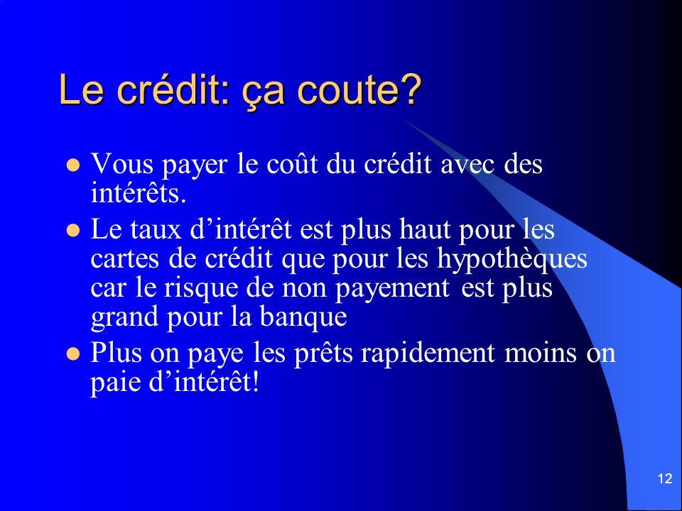 12 Le crédit: ça coute? Vous payer le coût du crédit avec des intérêts. Le taux dintérêt est plus haut pour les cartes de crédit que pour les hypothèq
