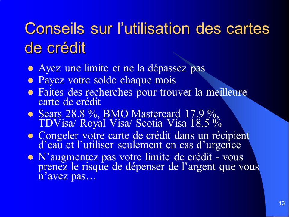 13 Conseils sur lutilisation des cartes de crédit Ayez une limite et ne la dépassez pas Payez votre solde chaque mois Faites des recherches pour trouver la meilleure carte de crédit Sears 28.8 %, BMO Mastercard 17.9 %, TDVisa/ Royal Visa/ Scotia Visa 18.5 % Congeler votre carte de crédit dans un récipient deau et lutiliser seulement en cas durgence Naugmentez pas votre limite de crédit - vous prenez le risque de dépenser de largent que vous navez pas…