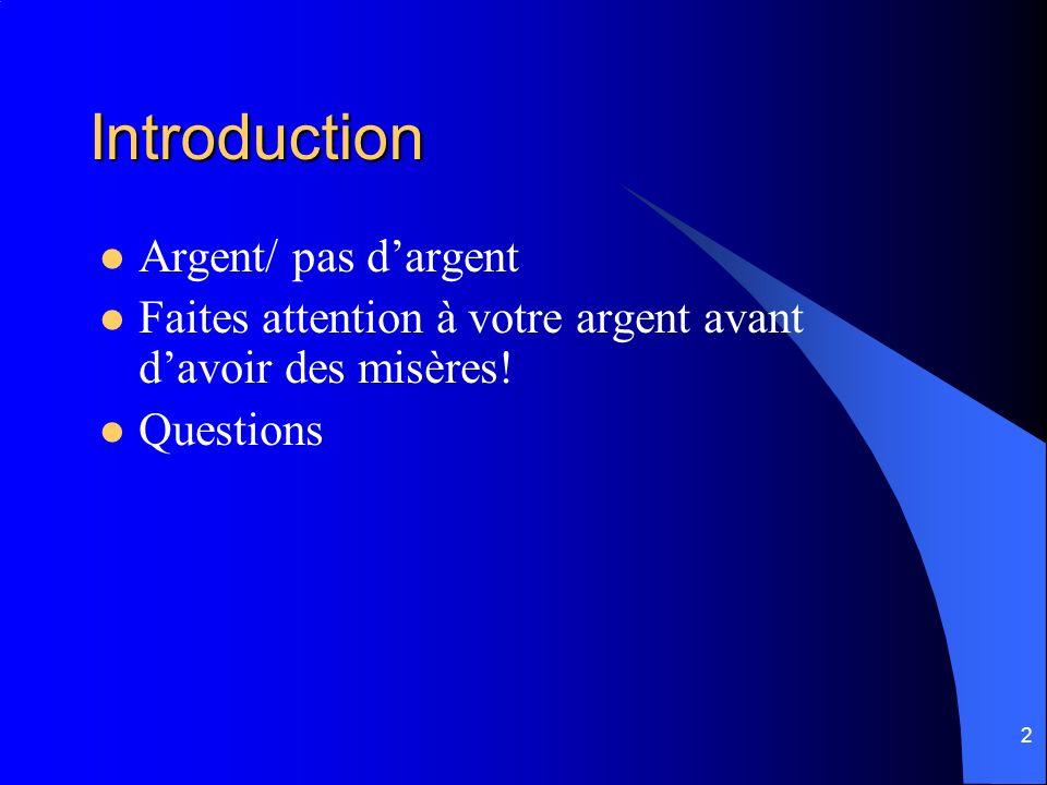 2 Introduction Argent/ pas dargent Faites attention à votre argent avant davoir des misères! Questions