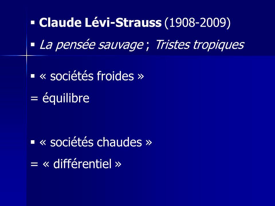 Claude Lévi-Strauss (1908-2009) La pensée sauvage ; Tristes tropiques « sociétés froides » = équilibre « sociétés chaudes » = « différentiel »