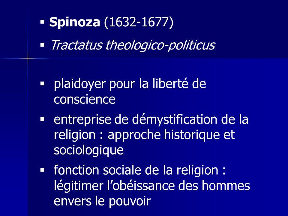 Spinoza (1632-1677) Tractatus theologico-politicus plaidoyer pour la liberté de conscience entreprise de démystification de la religion : approche historique et sociologique fonction sociale de la religion : légitimer lobéissance des hommes envers le pouvoir
