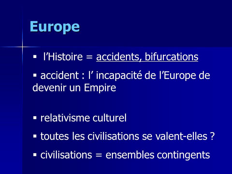 Europe lHistoire = accidents, bifurcations accident : l incapacité de lEurope de devenir un Empire relativisme culturel toutes les civilisations se valent-elles .