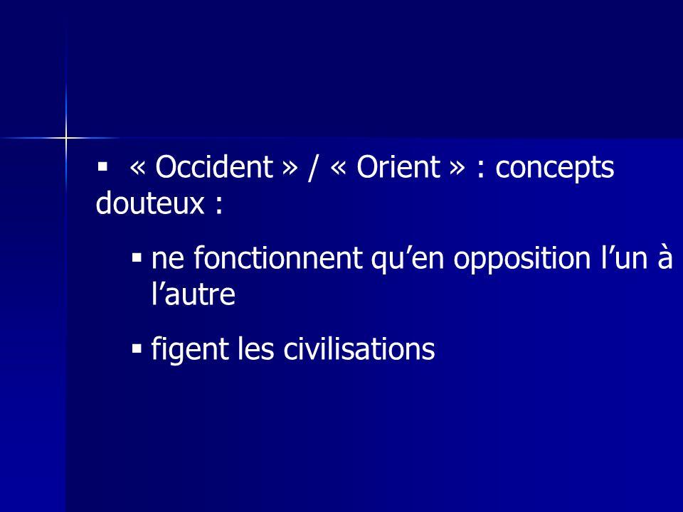 « Occident » / « Orient » : concepts douteux : ne fonctionnent quen opposition lun à lautre figent les civilisations