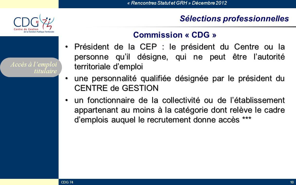 « Rencontres Statut et GRH » Décembre 2012 CDG 7410 Sélections professionnelles Commission « CDG » Président de la CEP : le président du Centre ou la