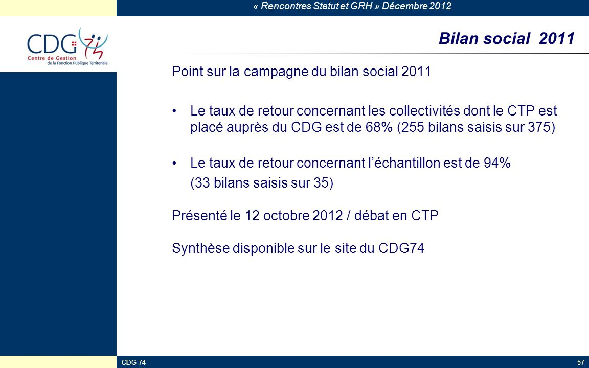 « Rencontres Statut et GRH » Décembre 2012 CDG 7457 Bilan social 2011 Point sur la campagne du bilan social 2011 Le taux de retour concernant les coll