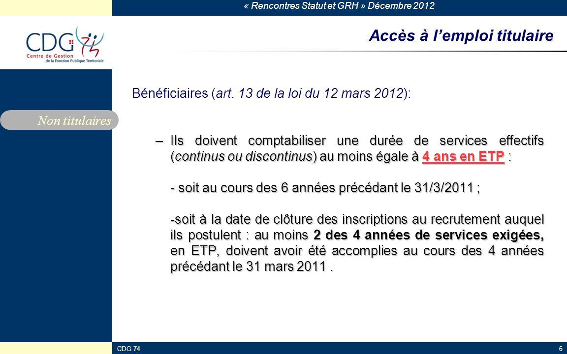 « Rencontres Statut et GRH » Décembre 2012 CDG 746 Accès à lemploi titulaire Bénéficiaires (art. 13 de la loi du 12 mars 2012): –Ils doivent comptabil