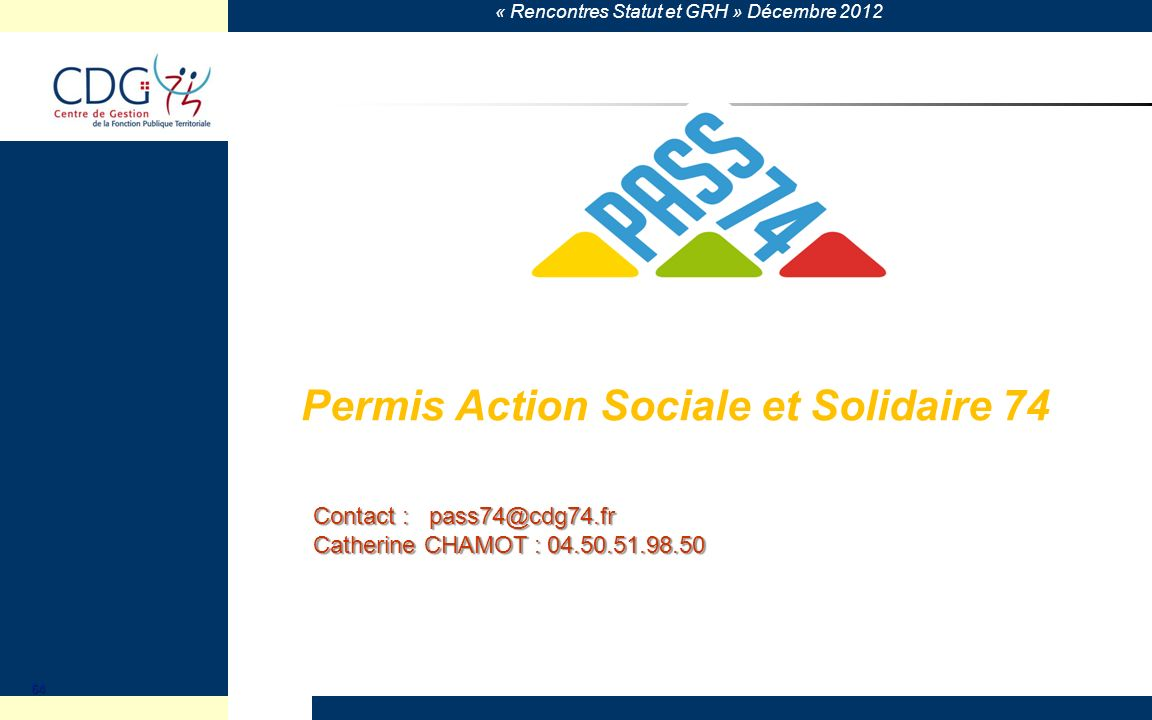 « Rencontres Statut et GRH » Décembre 2012 Permis Action Sociale et Solidaire 74 64 Contact : pass74@cdg74.fr Catherine CHAMOT : 04.50.51.98.50