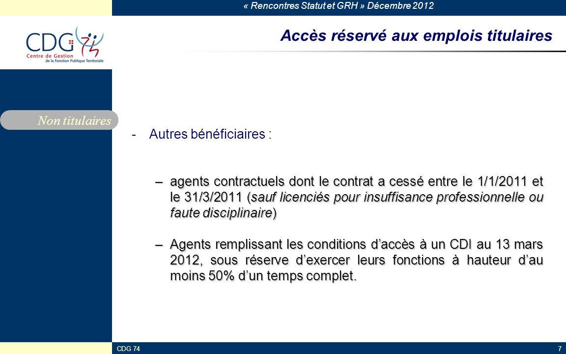 « Rencontres Statut et GRH » Décembre 2012 CDG 747 Accès réservé aux emplois titulaires -Autres bénéficiaires : –agents contractuels dont le contrat a