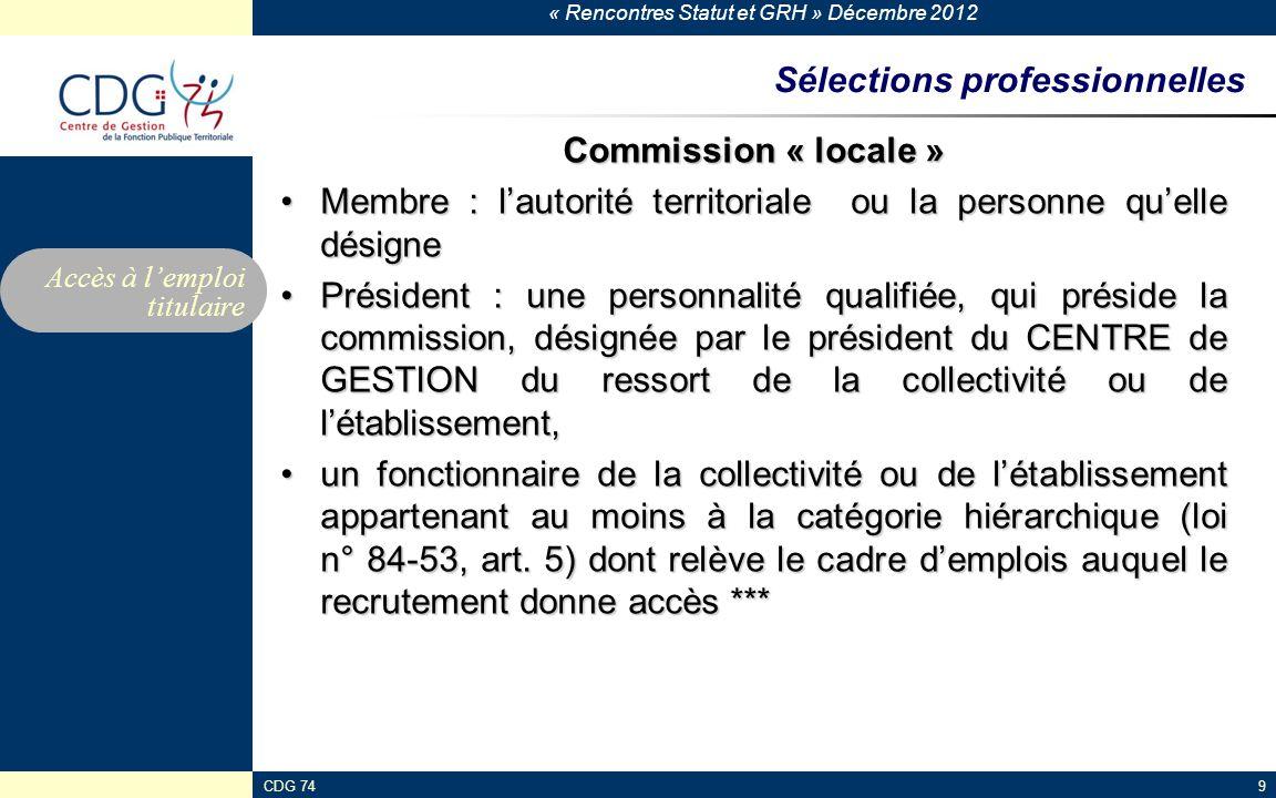 « Rencontres Statut et GRH » Décembre 2012 CDG 749 Sélections professionnelles Commission « locale » Membre : lautorité territoriale ou la personne qu