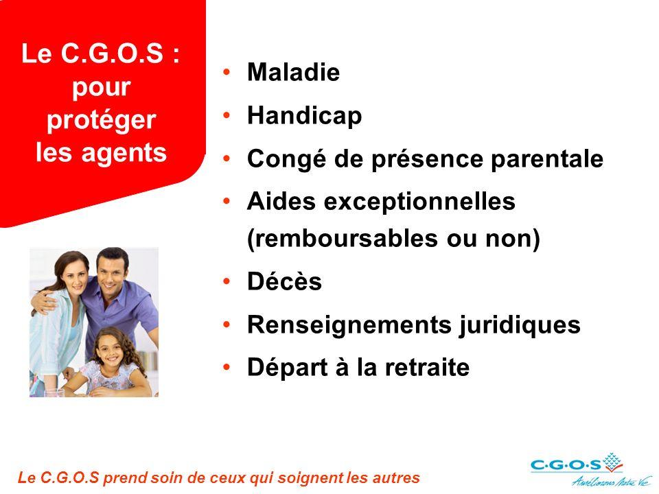Le C.G.O.S prend soin de ceux qui soignent les autres Le C.G.O.S : pour protéger les agents Maladie Handicap Congé de présence parentale Aides exceptionnelles (remboursables ou non) Décès Renseignements juridiques Départ à la retraite