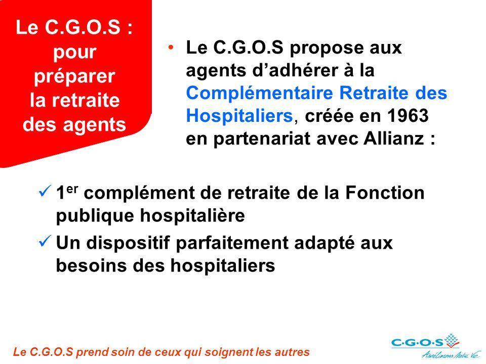 Le C.G.O.S prend soin de ceux qui soignent les autres Le C.G.O.S : pour préparer la retraite des agents Le C.G.O.S propose aux agents dadhérer à la Complémentaire Retraite des Hospitaliers, créée en 1963 en partenariat avec Allianz : 1 er complément de retraite de la Fonction publique hospitalière Un dispositif parfaitement adapté aux besoins des hospitaliers