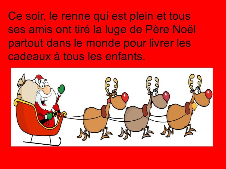 Ce soir, le renne qui est plein et tous ses amis ont tiré la luge de Père Noël partout dans le monde pour livrer les cadeaux à tous les enfants.