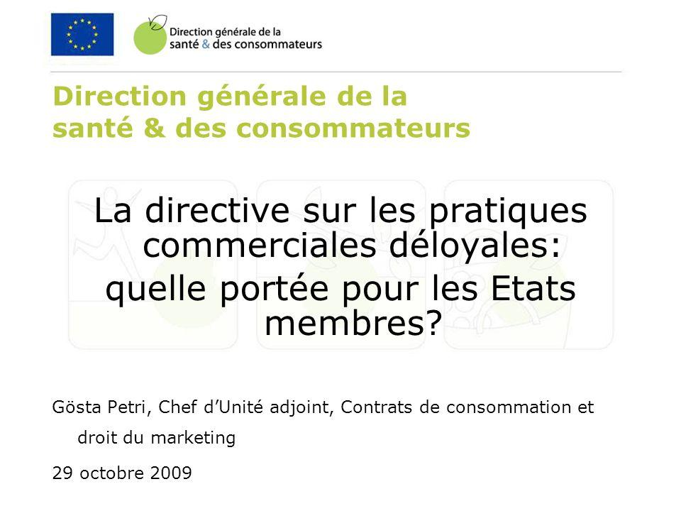 Direction générale de la santé & des consommateurs La directive sur les pratiques commerciales déloyales: quelle portée pour les Etats membres.