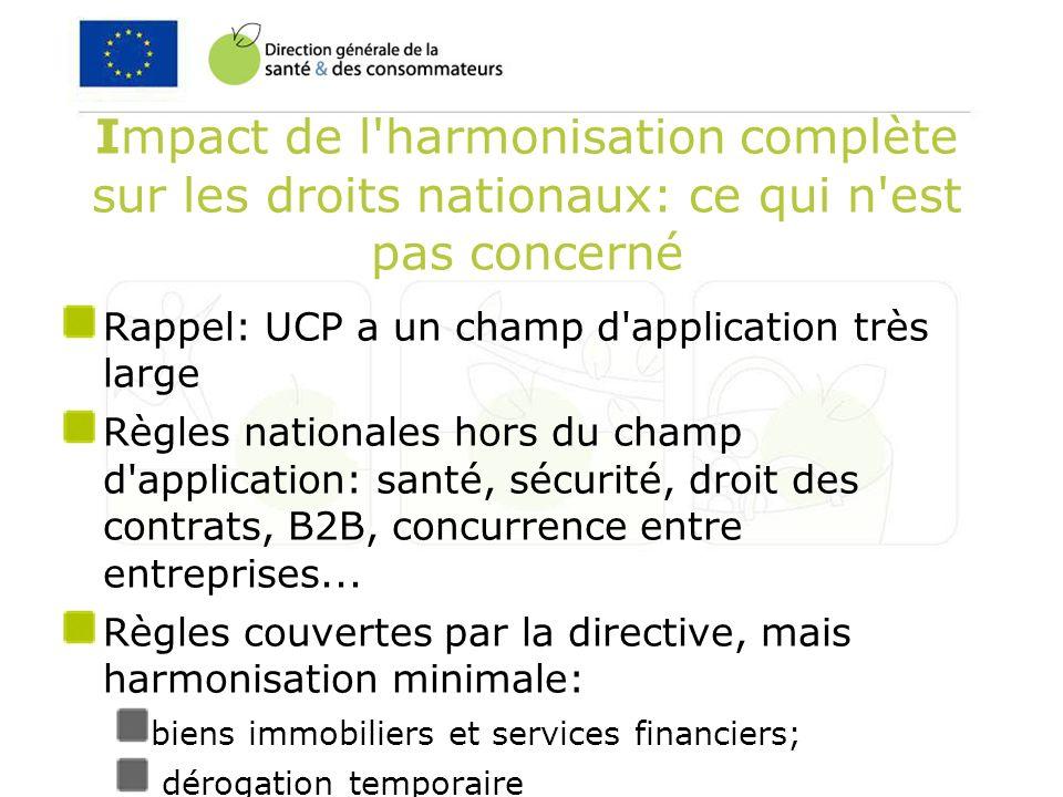 Impact de l harmonisation complète sur les droits nationaux: ce qui n est pas concerné Rappel: UCP a un champ d application très large Règles nationales hors du champ d application: santé, sécurité, droit des contrats, B2B, concurrence entre entreprises...