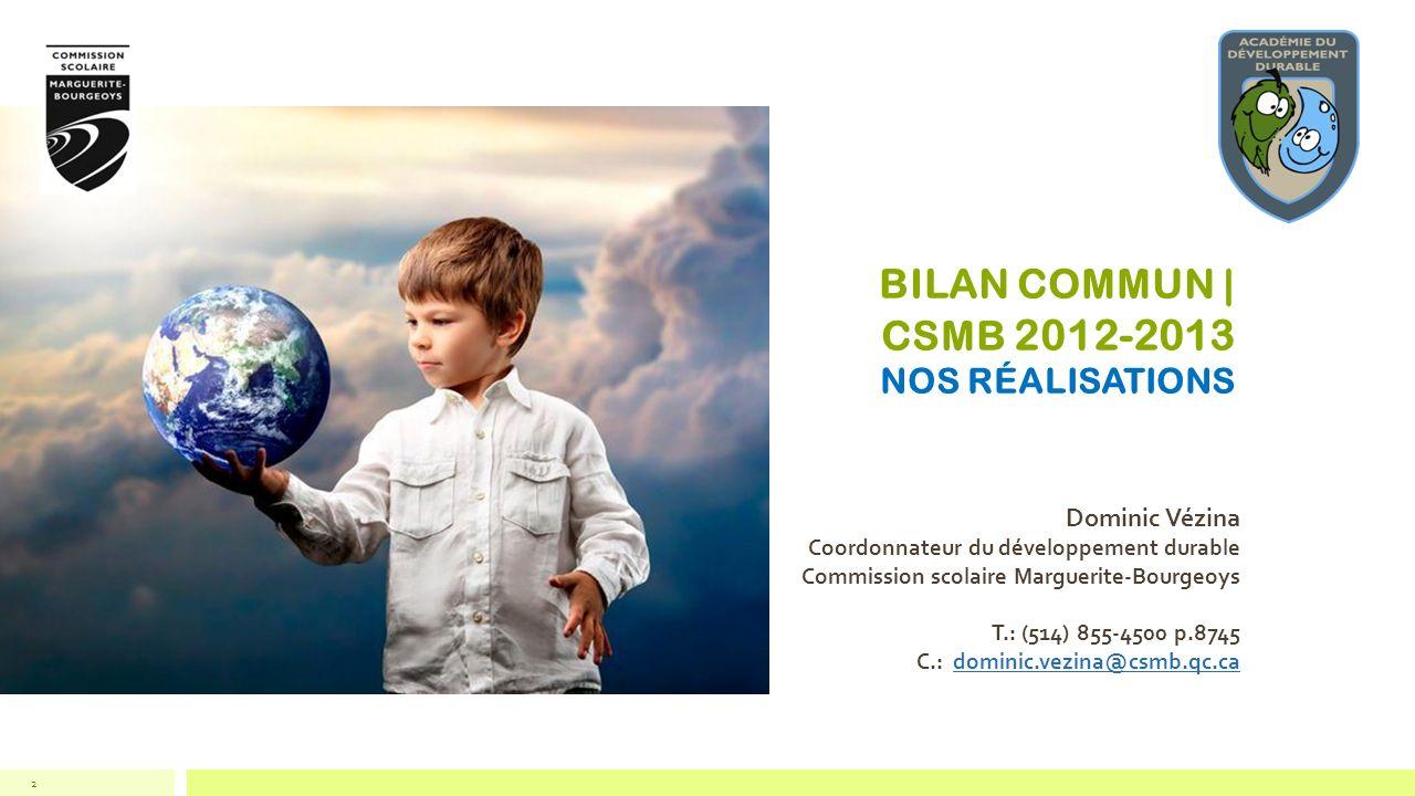 BILAN COMMUN | CSMB 2012-2013 NOS RÉALISATIONS Dominic Vézina Coordonnateur du développement durable Commission scolaire Marguerite-Bourgeoys T.: (514