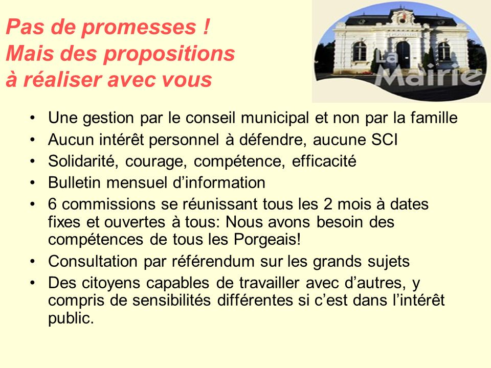 Pas de promesses ! Mais des propositions à réaliser avec vous Une gestion par le conseil municipal et non par la famille Aucun intérêt personnel à déf