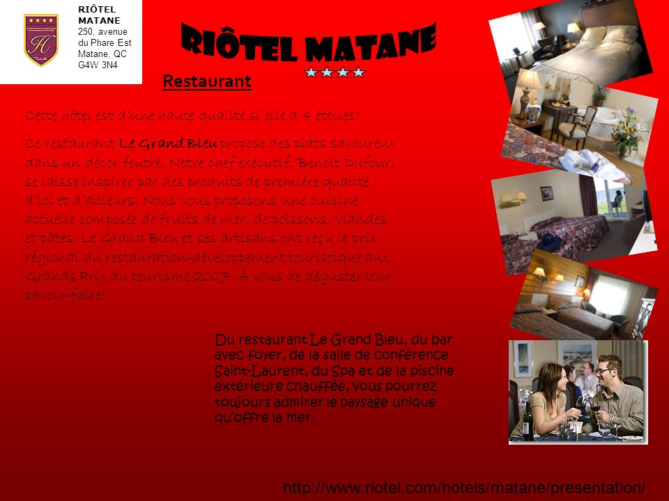 RIÔTEL MATANE 250, avenue du Phare Est Matane, QC G4W 3N4 http://www.riotel.com/hotels/matane/presentation/ Cette hôtel est dune haute qualité si elle