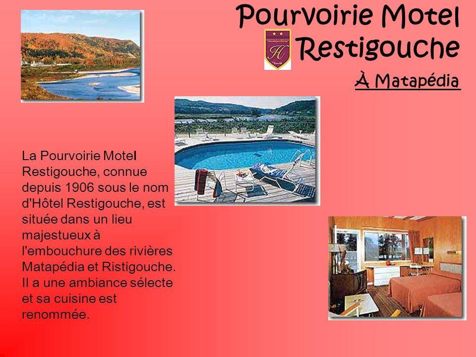 Pourvoirie Motel Restigouche À Matapédia La Pourvoirie Motel Restigouche, connue depuis 1906 sous le nom d'Hôtel Restigouche, est située dans un lieu