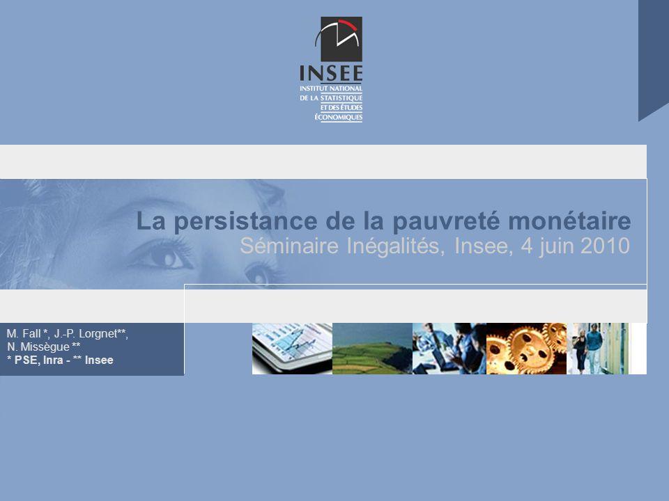 M. Fall *, J.-P. Lorgnet**, N. Missègue ** * PSE, Inra - ** Insee La persistance de la pauvreté monétaire Séminaire Inégalités, Insee, 4 juin 2010