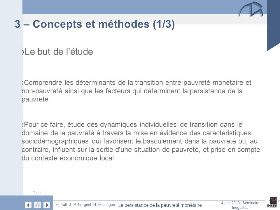 Page 11 La persistance de la pauvreté monétaire M. Fall, J.-P. Lorgnet, N. Missègue 4 juin 2010, Séminaire Inégalités 3 – Concepts et méthodes (1/3) L