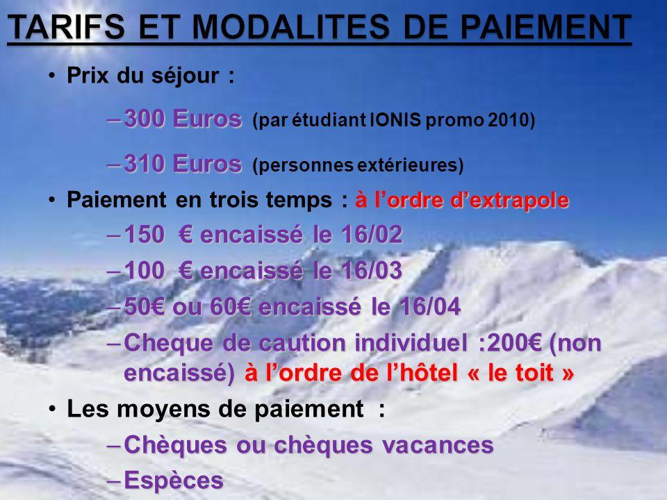 Prix du séjour : –300 Euros –300 Euros (par étudiant IONIS promo 2010) –310 Euros –310 Euros (personnes extérieures) ordre dextrapolePaiement en trois temps : à l ordre dextrapole –150 encaissé le 16/02 –100 encaissé le 16/03 –50 ou 60 encaissé le 16/04 –Cheque de caution individuel :200 (non encaissé) à lordre de lhôtel « le toit » Les moyens de paiement : –Chèques ou chèques vacances –Espèces