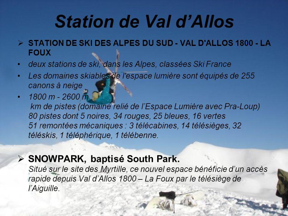 Station de Val dAllos STATION DE SKI DES ALPES DU SUD - VAL D ALLOS 1800 - LA FOUX deux stations de ski, dans les Alpes, classées Ski France Les domaines skiables de l espace lumière sont équipés de 255 canons à neige 1800 m - 2600 m km de pistes (domaine relié de lEspace Lumière avec Pra-Loup) 80 pistes dont 5 noires, 34 rouges, 25 bleues, 16 vertes 51 remontées mécaniques : 3 télécabines, 14 télésièges, 32 téléskis, 1 téléphérique, 1 télébenne.