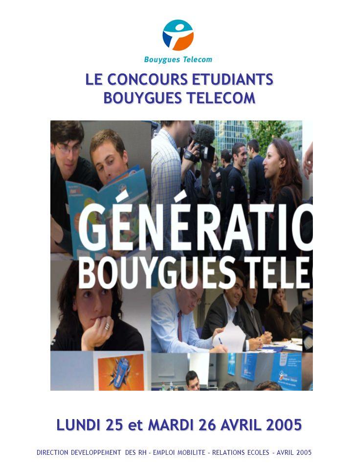 LE CONCOURS ETUDIANTS BOUYGUES TELECOM LUNDI 25 et MARDI 26 AVRIL 2005 DIRECTION DEVELOPPEMENT DES RH - EMPLOI MOBILITE - RELATIONS ECOLES - AVRIL 2005