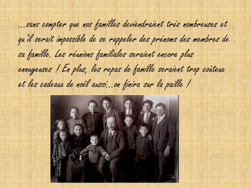 …sans compter que nos familles deviendraient très nombreuses et quil serait impossible de se rappeler des prénoms des membres de sa famille.