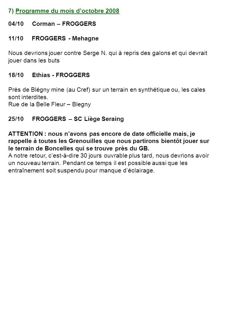 8) Programme du mois de novembre 2008 01/11 UC Lize – FROGGERS dès 15h30 Au terrain de Seraing Athlétique, rue des Villas à Seraing 08/11 FROGGERS – CR Josétois dès 15h30 15/11 AS Palermo – FROGGERS dès 15h30 Au terrain de lASC Marocaine, rue des Marécages à Sclessin 22/11 FROGGERS – FC Tihange dès 15h30 29/11 FC Grâce Berleur – FROGGERS dès 15h30 Au terrain du FC Flémalle, rue de la Houillère à Flémalle / Profondval Quelques infos sur ces matchs et surtout ces déplacements : - Si le nouveau terrain de Seraing Athlétique est terminé, nous jouerons sur un terrain en synthétique.
