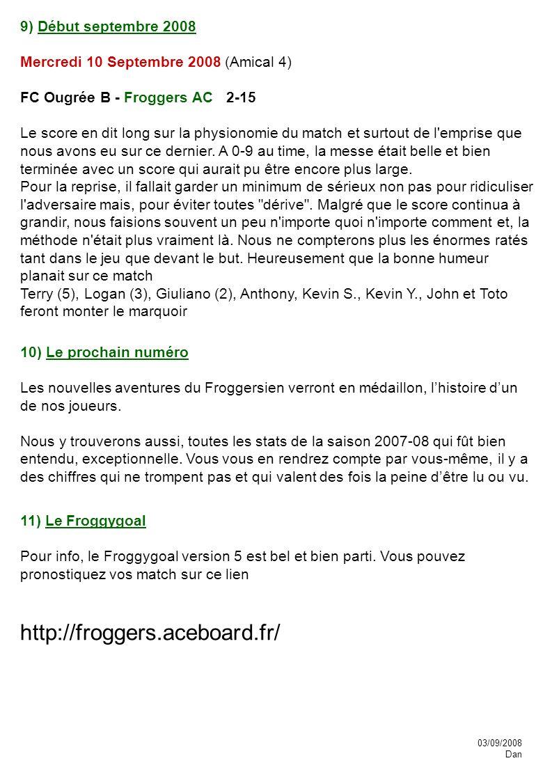 9) Début septembre 2008 Mercredi 10 Septembre 2008 (Amical 4) FC Ougrée B - Froggers AC 2-15 Le score en dit long sur la physionomie du match et surtout de l emprise que nous avons eu sur ce dernier.