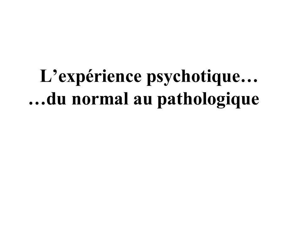 Lexpérience psychotique… …du normal au pathologique