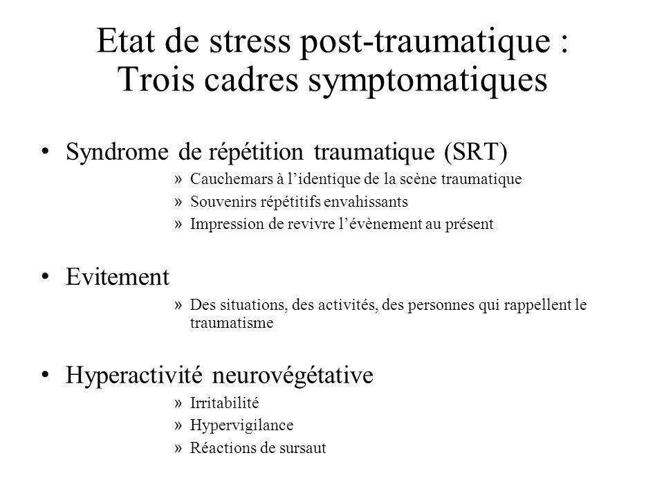 Etat de stress post-traumatique : Trois cadres symptomatiques Syndrome de répétition traumatique (SRT) » Cauchemars à lidentique de la scène traumatique » Souvenirs répétitifs envahissants » Impression de revivre lévènement au présent Evitement » Des situations, des activités, des personnes qui rappellent le traumatisme Hyperactivité neurovégétative » Irritabilité » Hypervigilance » Réactions de sursaut