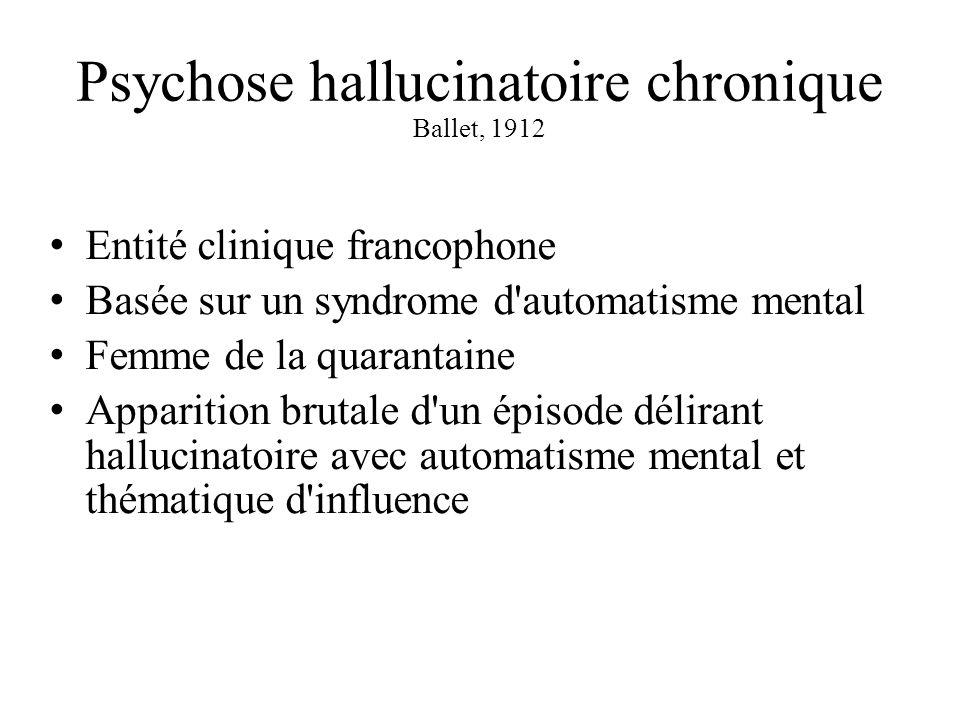 Psychose hallucinatoire chronique Ballet, 1912 Entité clinique francophone Basée sur un syndrome d automatisme mental Femme de la quarantaine Apparition brutale d un épisode délirant hallucinatoire avec automatisme mental et thématique d influence