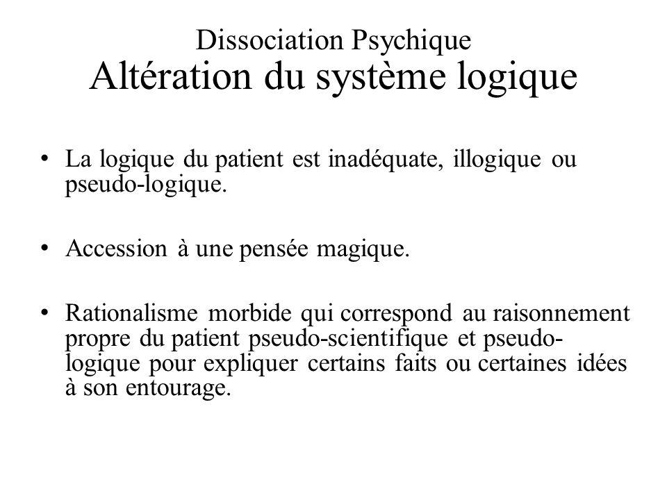 Dissociation Psychique Altération du système logique La logique du patient est inadéquate, illogique ou pseudo-logique.
