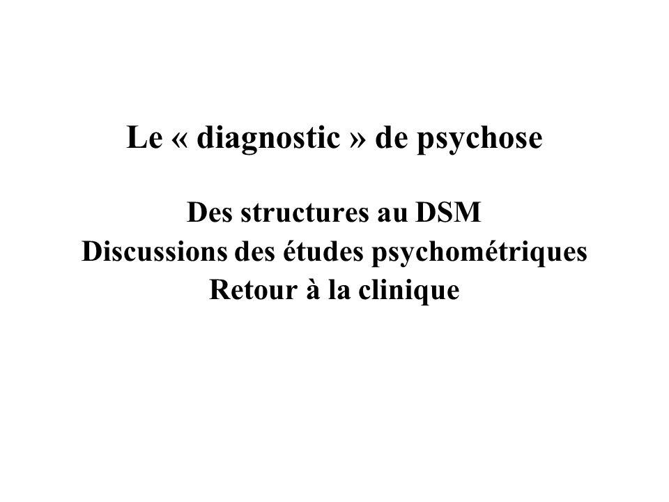 Le « diagnostic » de psychose Des structures au DSM Discussions des études psychométriques Retour à la clinique