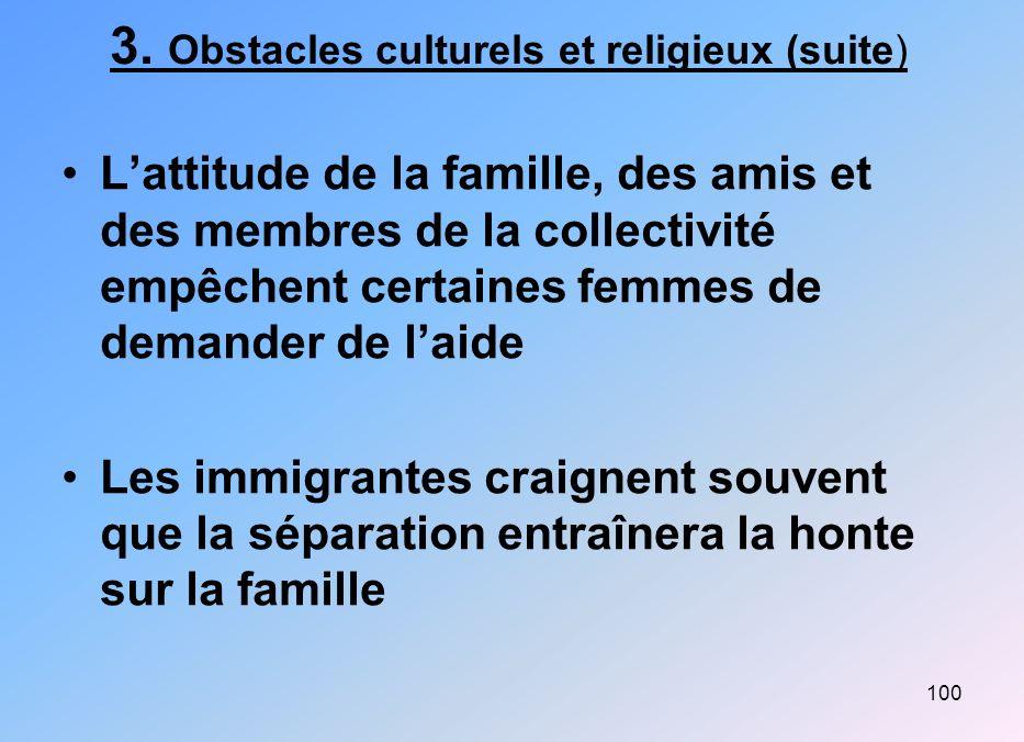 100 3. Obstacles culturels et religieux (suite) Lattitude de la famille, des amis et des membres de la collectivité empêchent certaines femmes de dema