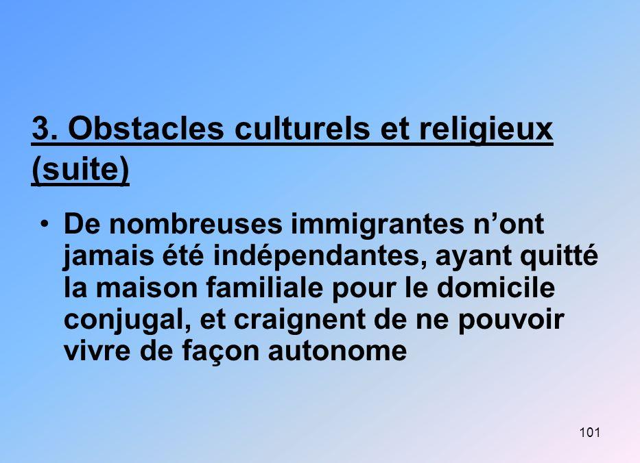 101 3. Obstacles culturels et religieux (suite) De nombreuses immigrantes nont jamais été indépendantes, ayant quitté la maison familiale pour le domi