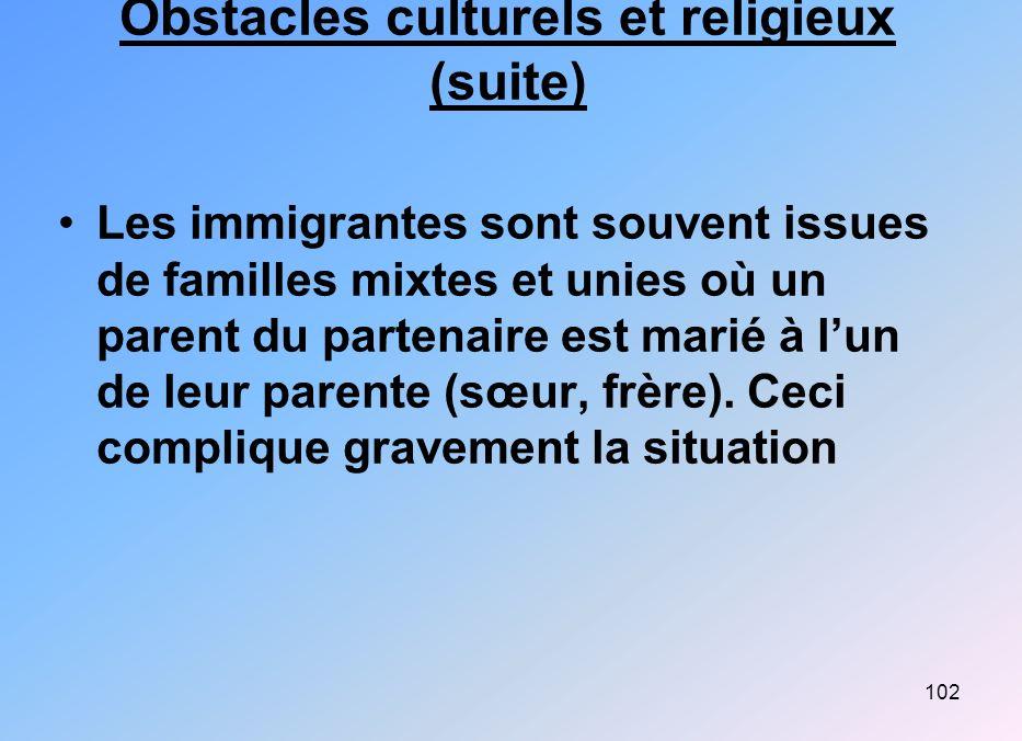 102 Obstacles culturels et religieux (suite) Les immigrantes sont souvent issues de familles mixtes et unies où un parent du partenaire est marié à lu