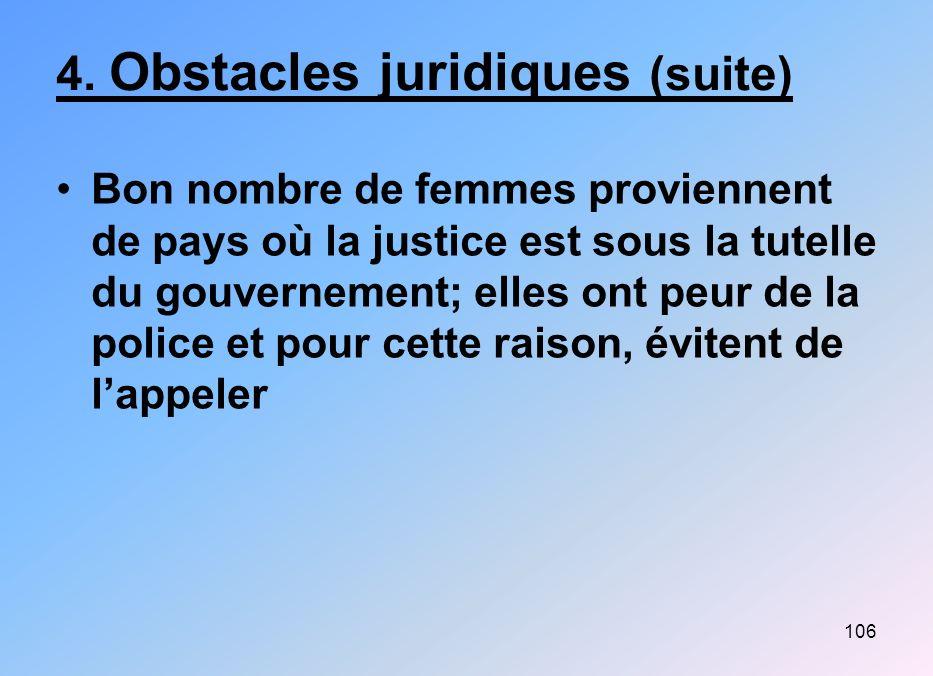 106 4. Obstacles juridiques (suite) Bon nombre de femmes proviennent de pays où la justice est sous la tutelle du gouvernement; elles ont peur de la p