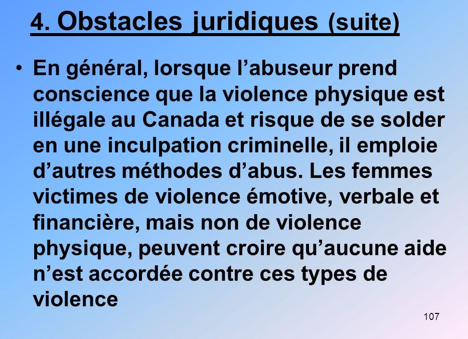 107 4. Obstacles juridiques (suite) En général, lorsque labuseur prend conscience que la violence physique est illégale au Canada et risque de se sold
