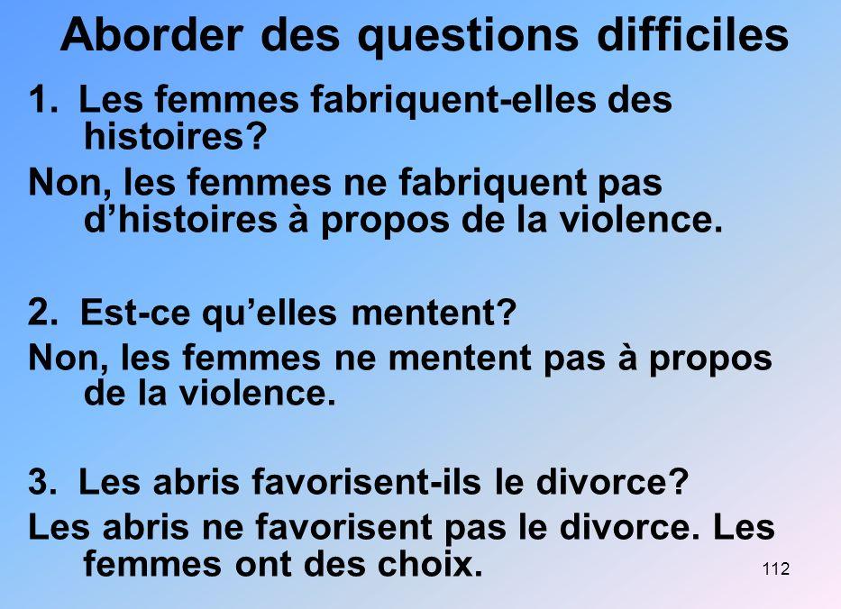 112 Aborder des questions difficiles 1. Les femmes fabriquent-elles des histoires? Non, les femmes ne fabriquent pas dhistoires à propos de la violenc