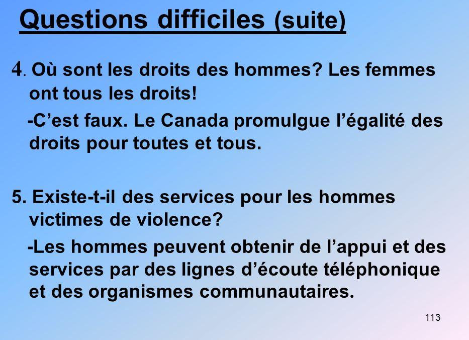 113 Questions difficiles (suite) 4. Où sont les droits des hommes? Les femmes ont tous les droits! -Cest faux. Le Canada promulgue légalité des droits
