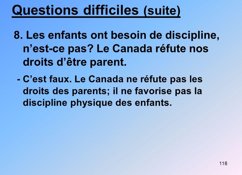 116 Questions difficiles (suite) 8. Les enfants ont besoin de discipline, nest-ce pas? Le Canada réfute nos droits dêtre parent. - Cest faux. Le Canad