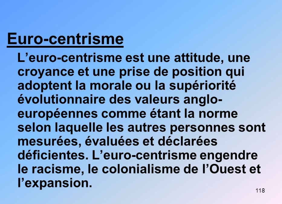 118 Euro-centrisme Leuro-centrisme est une attitude, une croyance et une prise de position qui adoptent la morale ou la supériorité évolutionnaire des